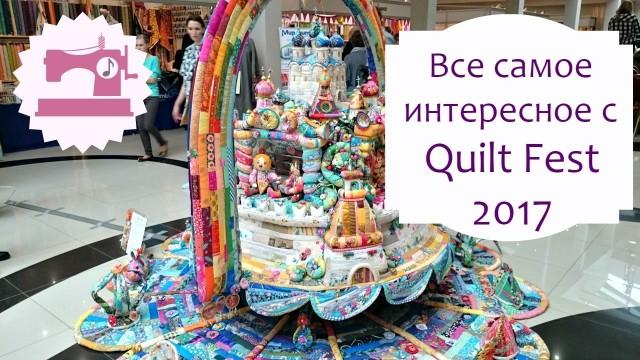 Quilt Fest 2017 - Все самое интересное с фестиваля лоскутного шитья