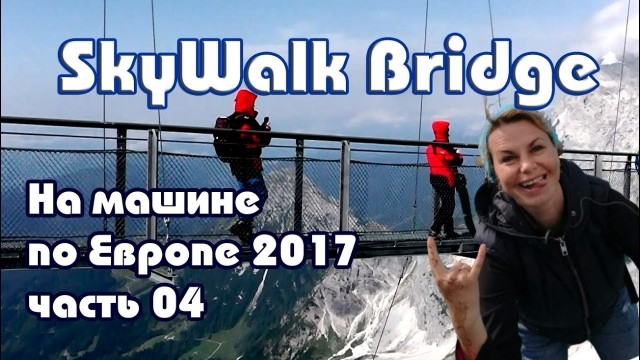 На машине по Европе (часть 4) Австрия, ледник Dachstein, SkyWalk Bridge