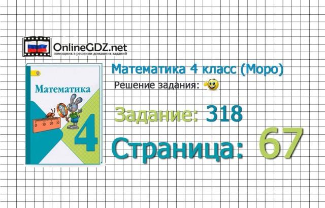 Страница 67 Задание 318 – Математика 4 класс (Моро) Часть 1